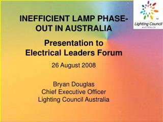 INEFFICIENT LAMP PHASE-OUT IN AUSTRALIA Presentation to Electrical Leaders Forum 26 August 2008