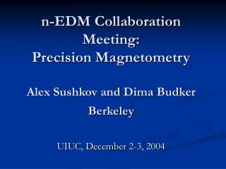 n-EDM Collaboration Meeting: Precision Magnetometry Alex Sushkov and Dima Budker  Berkeley
