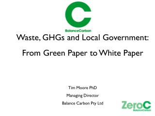 Waste, GHGs and Local Government: From Green Paper to White Paper Tim Moore PhD Managing Director