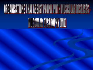 ORGANISATIONS THAT ASSIST PEOPLE WITH MUSCULAR DISEASES - MUSCULAR DYSTROPHY (MD)