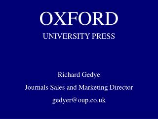 OXFORD UNIVERSITY PRESS Richard Gedye Journals Sales and Marketing Director gedyer@oup.co.uk