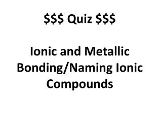 $$$ Quiz $$$ Ionic and Metallic Bonding/Naming Ionic Compounds