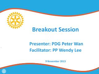 Breakout Session Presenter: PDG Peter Wan Facilitator: PP Wendy Lee  9 November 2013