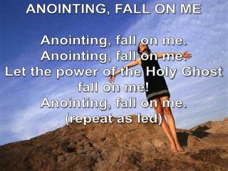 ANOINTING, FALL ON ME Anointing, fall on me. Anointing, fall on me.