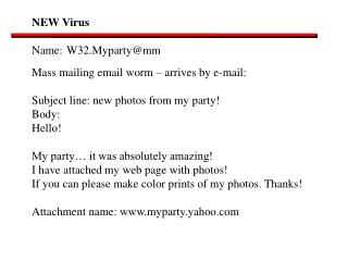NEW Virus Name:	W32.Myparty@mm Mass mailing email worm – arrives by e-mail:
