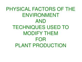 PHYSICAL FACTORS OF THE ENVIRONMENT  AND  TECHNIQUES USED TO MODIFY THEM  FOR  PLANT PRODUCTION