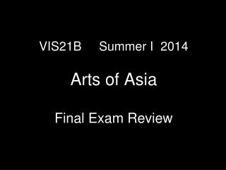 VIS21B     Summer I  2014 Arts of Asia Final Exam Review