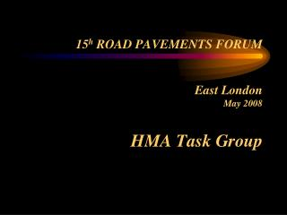 15 h  ROAD PAVEMENTS FORUM East London May 2008 HMA Task Group
