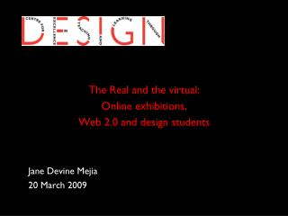 The Real and the virtual:  Online exhibitions,  Web 2.0 and design students Jane Devine Mejia 	20 March 2009
