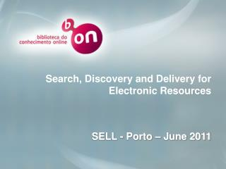 Search, Discovery and Delivery for Electronic Resources SELL - Porto – June 2011