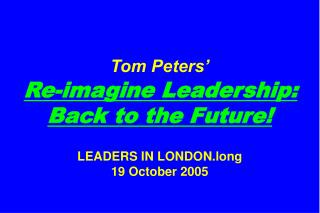 Tom Peters' Re-imagine Leadership: Back to the Future! LEADERS IN LONDON.long 19 October 2005
