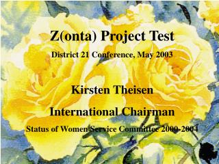 Z(onta) Project Test District 21 Conference, May 2003 Kirsten Theisen International Chairman
