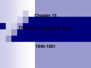 Chapter 15 The Nation Breaking Apart 1846-1861