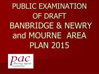 PUBLIC EXAMINATION OF DRAFT   BANBRIDGE & NEWRY and MOURNE  AREA PLAN 2015