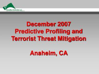 December 2007 Predictive Profiling and Terrorist Threat Mitigation Anaheim, CA