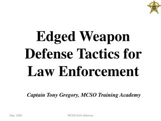 Edged Weapon Defense Tactics for Law Enforcement  Captain Tony Gregory, MCSO Training Academy