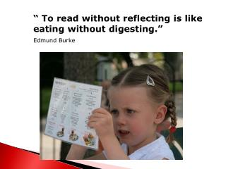 """ To read without reflecting is like  eating without digesting."" Edmund Burke"