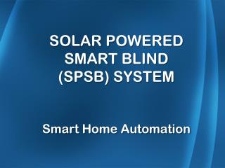 SOLAR POWERED SMART BLIND (SPSB) SYSTEM Smart Home Automation