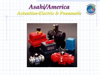 Asahi/America Actuation-Electric & Pneumatic