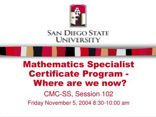 Mathematics Specialist  Certificate Program -  Where are we now? CMC-SS, Session 102 Friday November 5, 2004 8:30-10:00
