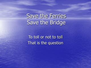 Save the Ferries  Save the Bridge