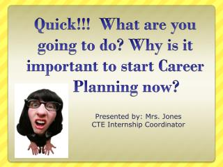 Quick!!!  What are you going to do? Why is it important to start Career           	Planning  now?