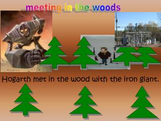 Hogarth met in the wood with the iron giant.