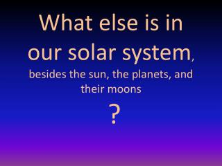 What else is in our solar system , besides the sun, the planets, and their moons  ?