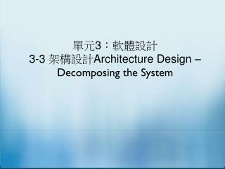 單元 3 :軟體設計 3-3  架構設計 Architecture Design – Decomposing the System