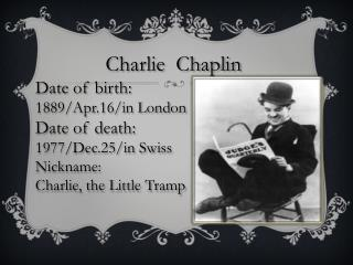 Charlie  Chaplin Date of birth: 1889/Apr.16/in London Date of death: