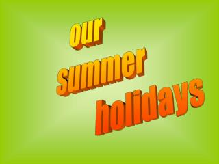 our        summer                          holidays