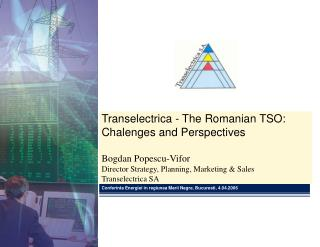 Transelectrica - The Romanian TSO:  Chalenges and Perspectives Bogdan Popescu-Vifor Director Strategy, Planning, Marketi