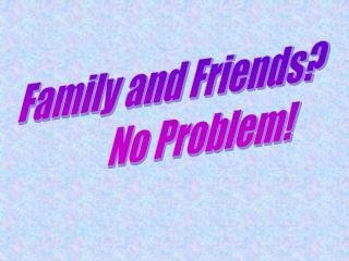 Family and Friends?          No Problem!