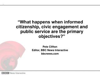"""What happens when informed citizenship, civic engagement and public service are the primary objectives?""  Pete Clifton"