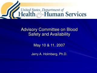 Advisory Committee on Blood Safety and Availability May 10 & 11, 2007 Jerry A. Holmberg, Ph.D.