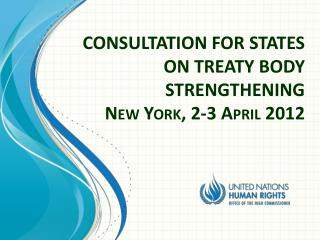 CONSULTATION FOR  STATES  ON  TREATY BODY STRENGTHENING New York, 2-3 April 2012