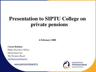 Presentation to SIPTU College on private pensions  6 February 2008 Ciarán Holahan