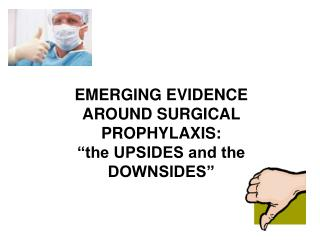 "EMERGING EVIDENCE AROUND SURGICAL PROPHYLAXIS: ""the UPSIDES and the DOWNSIDES"""