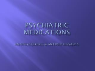 Psychiatric Medications Antipsychotics & Antidepressants