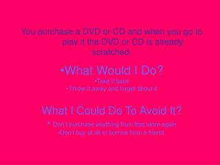 You purchase a DVD or CD and when you go to 	play it the DVD or CD is already scratched.