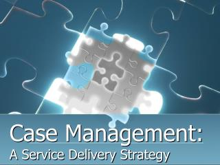 Case Management:        A Service Delivery Strategy