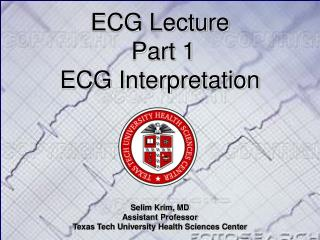 ECG Lecture   Part 1 ECG Interpretation Selim Krim, MD Assistant Professor