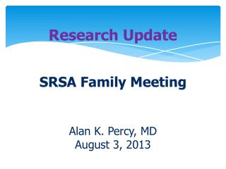 Research Update SRSA Family Meeting  Alan K. Percy, MD August  3 , 2013