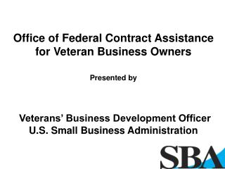 Office of Federal Contract Assistance for Veteran Business Owners Presented by Veterans' Business Development Officer