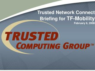 Trusted Network Connect Briefing for  TF-Mobility February 6, 2008