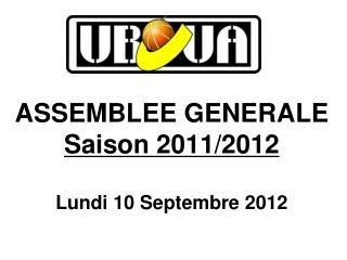 ASSEMBLEE GENERALE Saison 2011/2012 Lundi 10 Septembre 2012