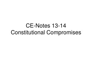 CE-Notes 13-14  Constitutional Compromises