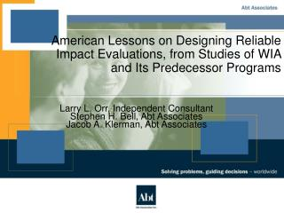 Larry L. Orr, Independent Consultant Stephen H. Bell, Abt Associates