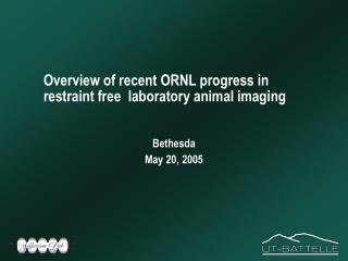 Overview of recent ORNL progress in restraint free  laboratory animal imaging