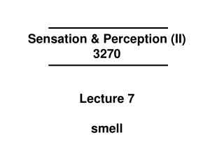 Sensation & Perception (II) 3270 Lecture 7 smell
